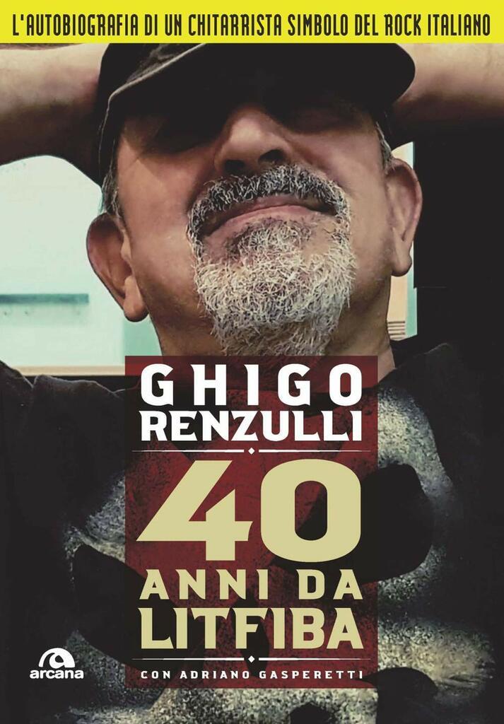 40 anni da Litfiba. L'autobiografia di Ghigo Renzulli