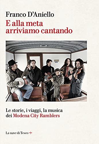 E alla meta arriviamo cantando. Le storie, i viaggi, la musica dei Modena City Ramblers
